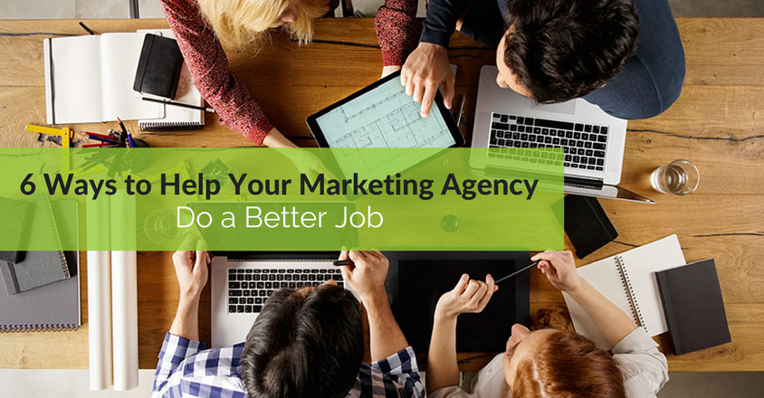 6 Ways to Help Your Marketing Agency Do a Better Job
