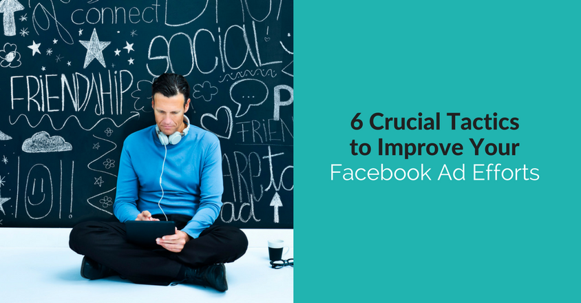 6 Crucial Tactics to Improve Your Facebook Advertising Efforts