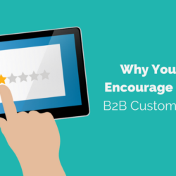 Why You Should Encourage and Share B2B Customer Reviews